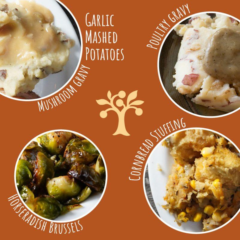 Garlic Mashed Potatoes, Mushroom Gravy, Poultry Gravy, Cornbread Stuffing, Horseradish Brussels